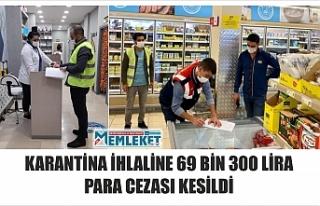 KARANTİNA İHLALİNE 69 BİN 300 LİRA PARA CEZASI...
