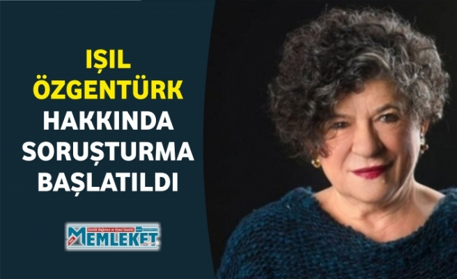 IŞIL ÖZGENTÜRK HAKKINDA SORUŞTURMA BAŞLATILDI