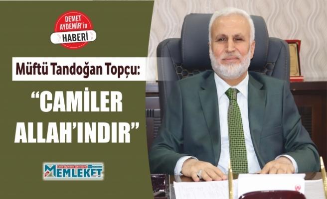"""MÜFTÜ TOPÇU: """"CAMİLER ALLAH'INDIR"""""""